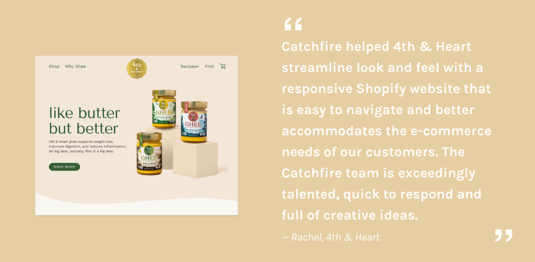 Catchfire helped 4th & Heart streamline look and feel with a responsive Shopify website that is easy to a and better accommodates the e-commerce needs of our customers. The Catchfire team is exceedingly talented, quick to respond and full of creative ideas. — Rachel, 4th & Heart